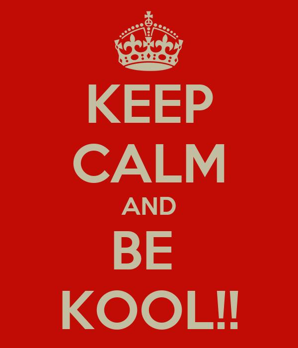 KEEP CALM AND BE  KOOL!!