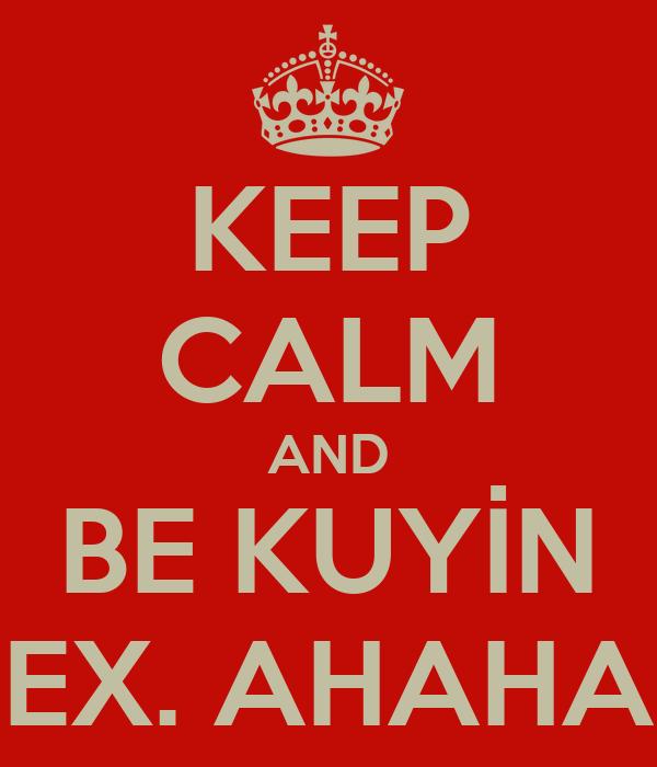 KEEP CALM AND BE KUYİN EX. AHAHA