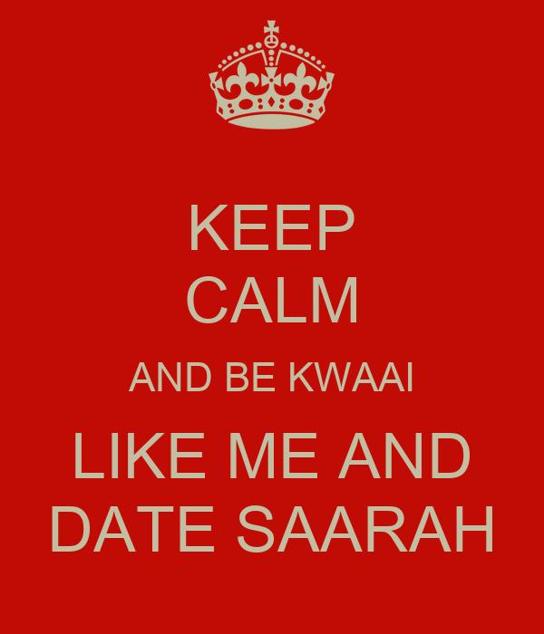 KEEP CALM AND BE KWAAI LIKE ME AND DATE SAARAH