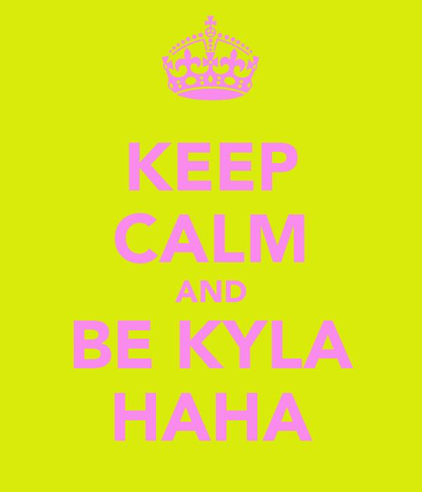 KEEP CALM AND BE KYLA HAHA