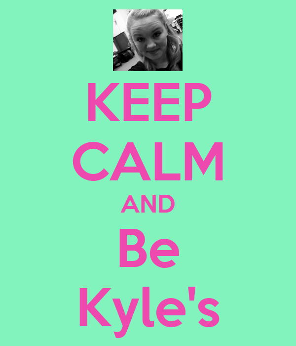 KEEP CALM AND Be Kyle's