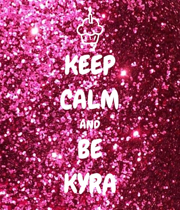 KEEP CALM AND BE KYRA