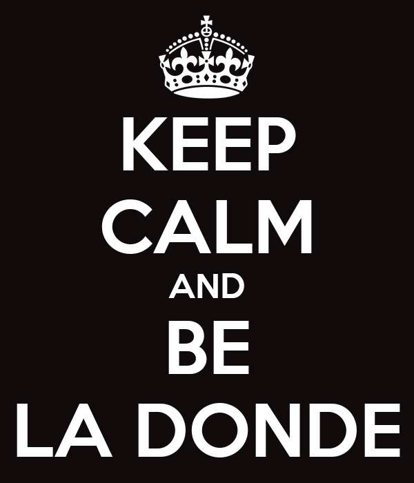 KEEP CALM AND BE LA DONDE