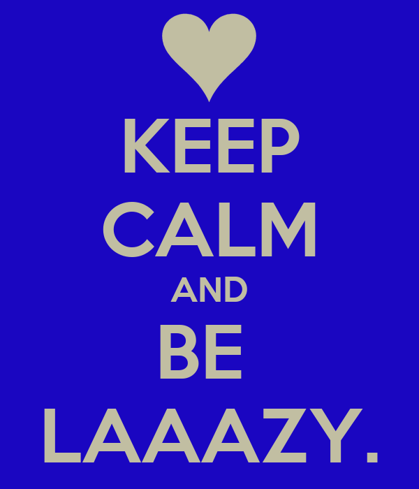 KEEP CALM AND BE  LAAAZY.