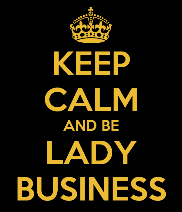 KEEP CALM AND BE LADY BUSINESS