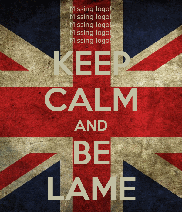 KEEP CALM AND BE LAME
