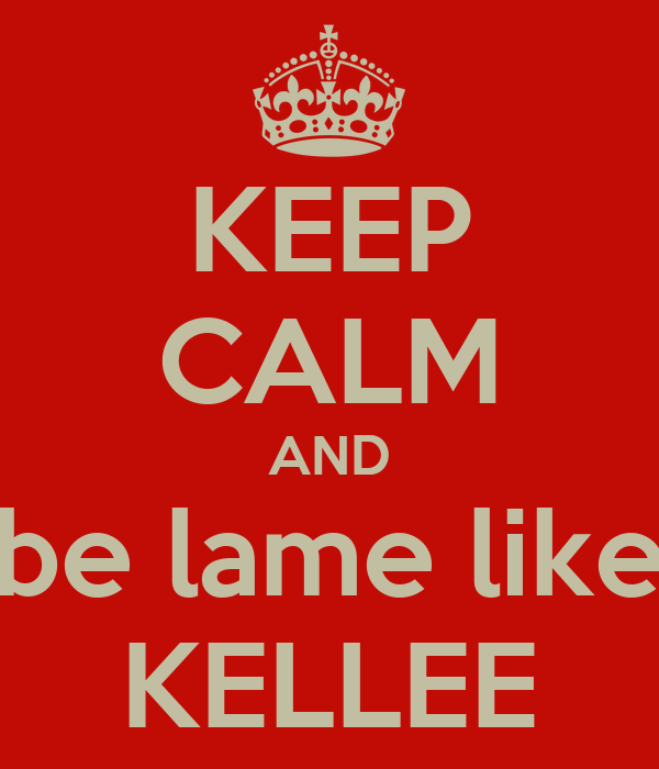 KEEP CALM AND be lame like KELLEE