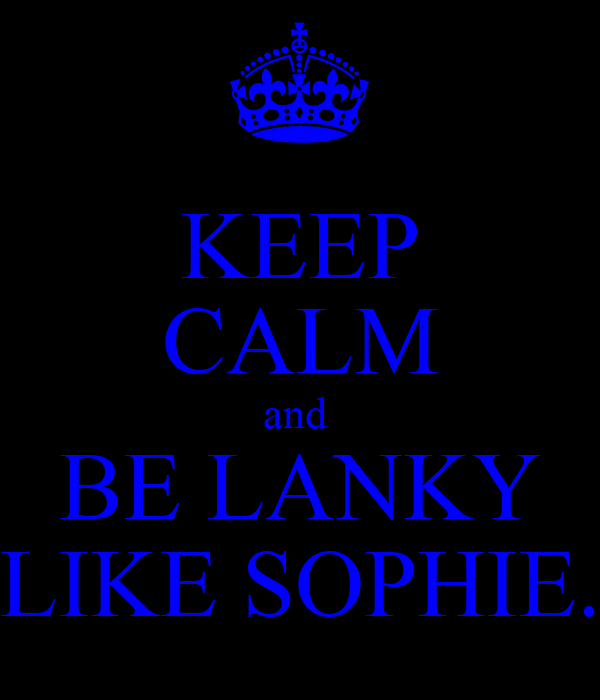 KEEP CALM and  BE LANKY LIKE SOPHIE.