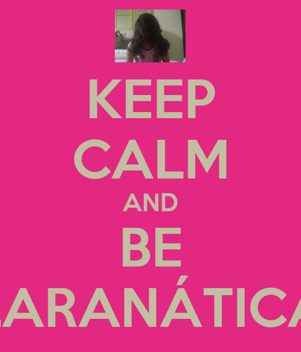 KEEP CALM AND BE LARANÁTICA