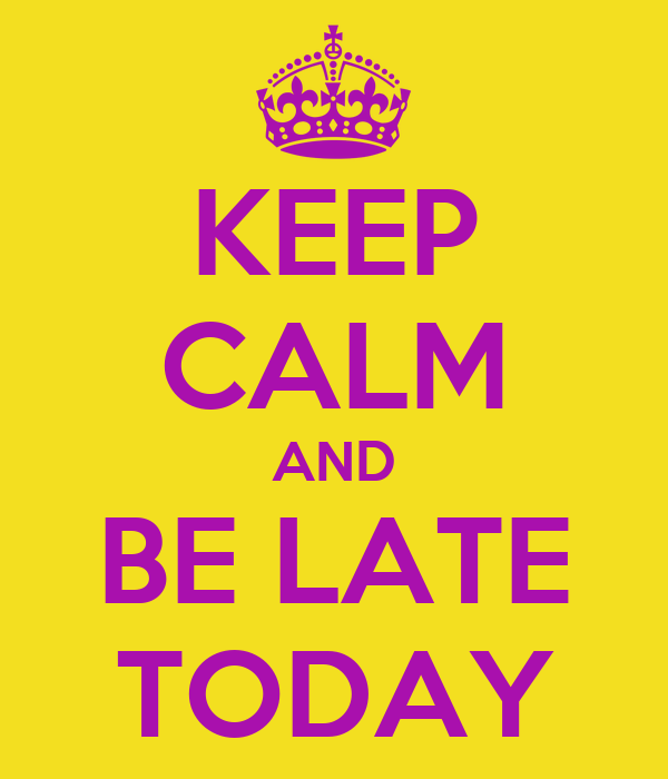 KEEP CALM AND BE LATE TODAY