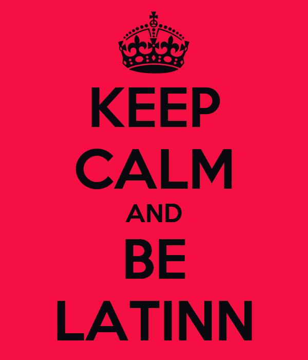 KEEP CALM AND BE LATINN