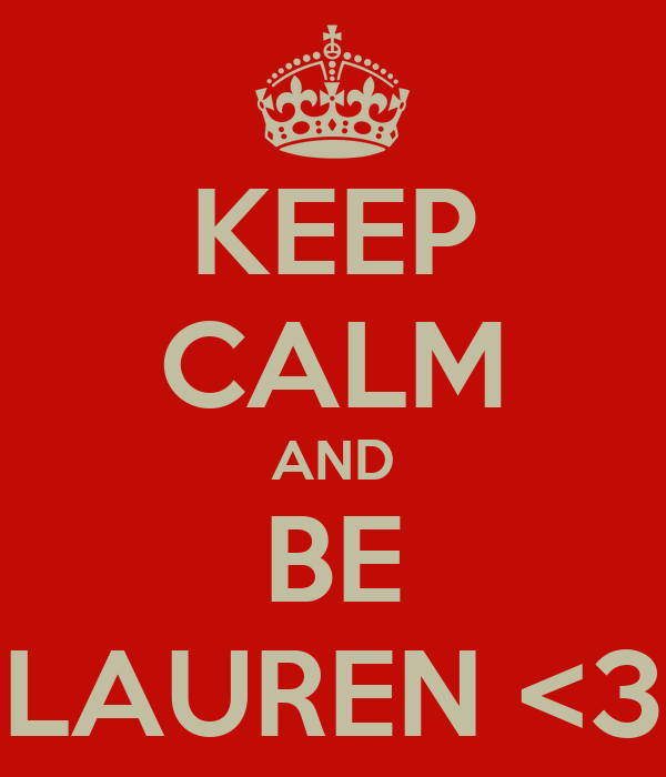 KEEP CALM AND BE LAUREN <3