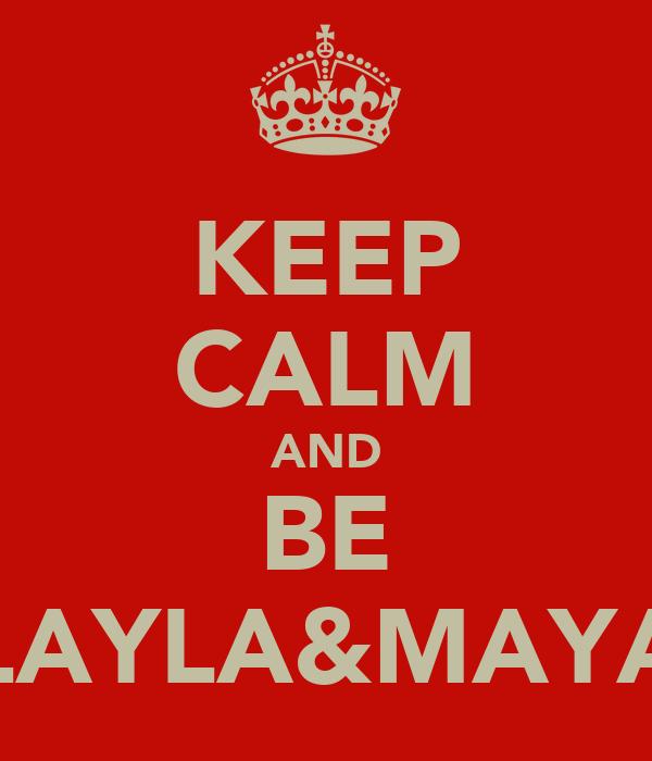 KEEP CALM AND BE LAYLA&MAYA