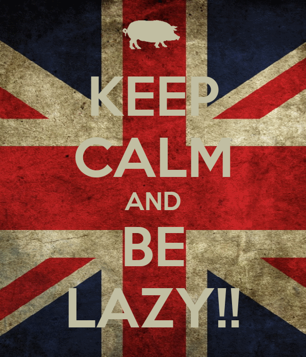 KEEP CALM AND BE LAZY!!