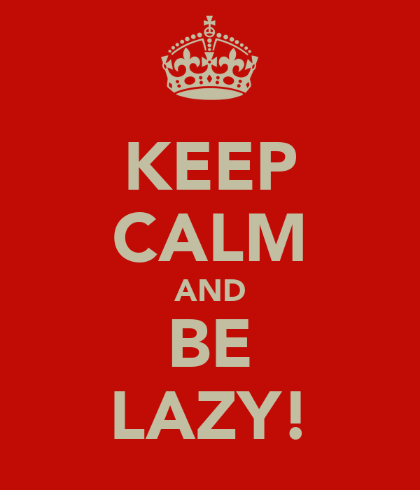 KEEP CALM AND BE LAZY!