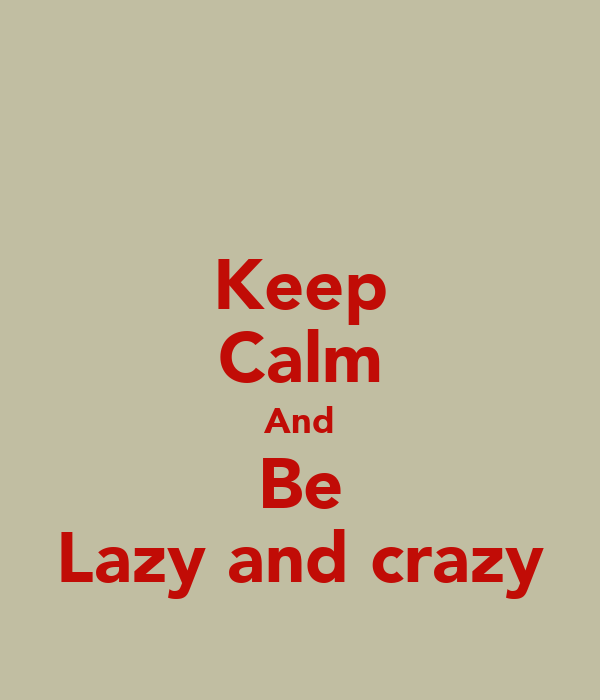 Keep Calm And Be Lazy and crazy