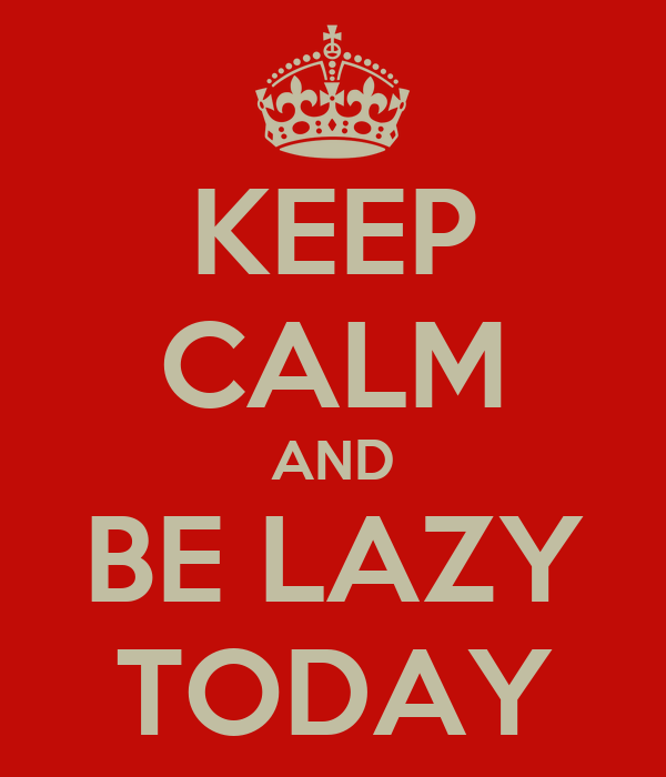 KEEP CALM AND BE LAZY TODAY