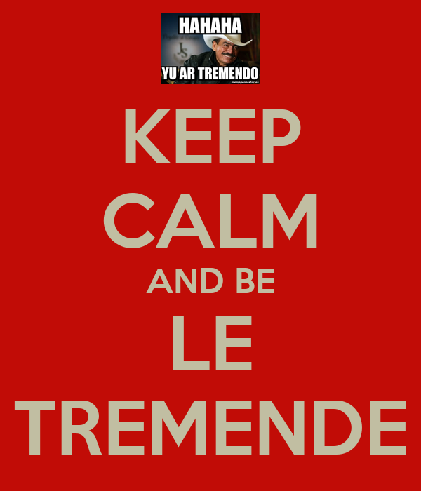 KEEP CALM AND BE LE TREMENDE