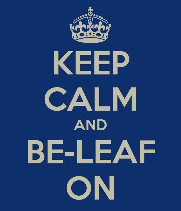 KEEP CALM AND BE-LEAF ON