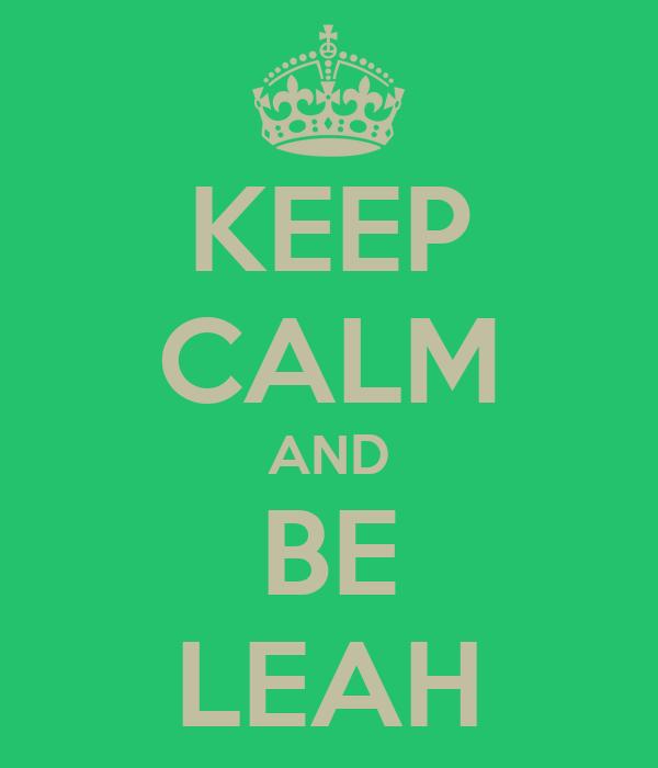 KEEP CALM AND BE LEAH