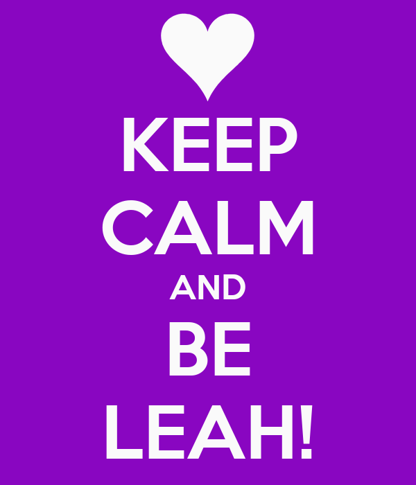 KEEP CALM AND BE LEAH!