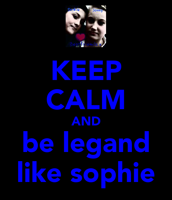 KEEP CALM AND be legand like sophie
