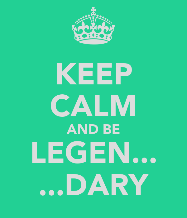 KEEP CALM AND BE LEGEN... ...DARY