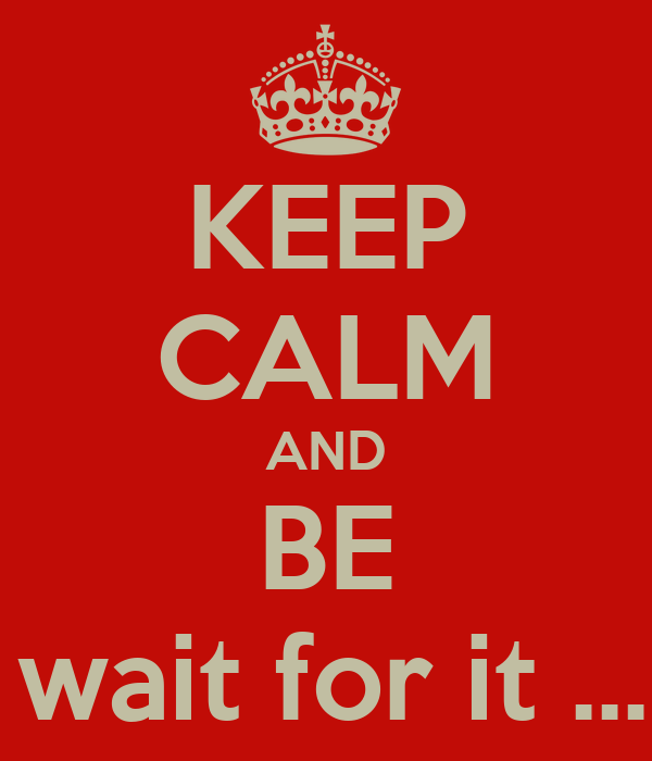 KEEP CALM AND BE LEGEN wait for it .... DARY