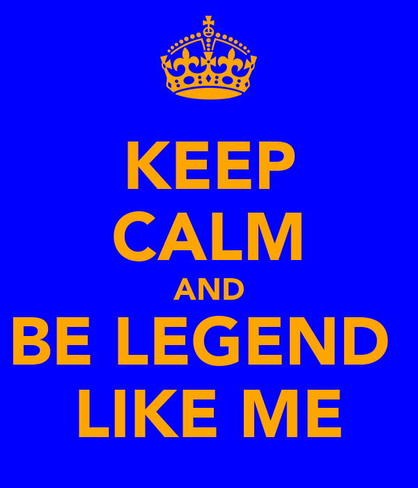 KEEP CALM AND BE LEGEND  LIKE ME