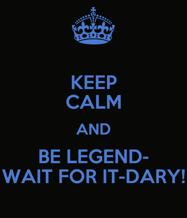 KEEP CALM AND BE LEGEND- WAIT FOR IT-DARY!