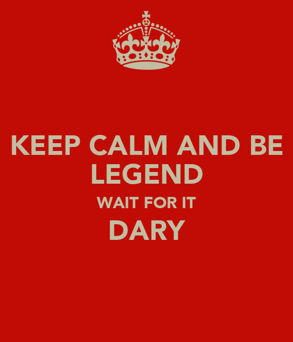 KEEP CALM AND BE LEGEND WAIT FOR IT DARY