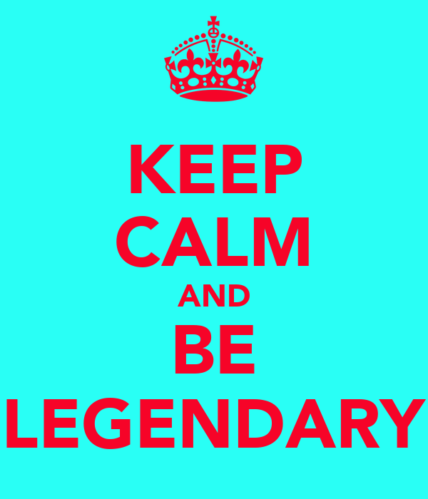KEEP CALM AND BE LEGENDARY