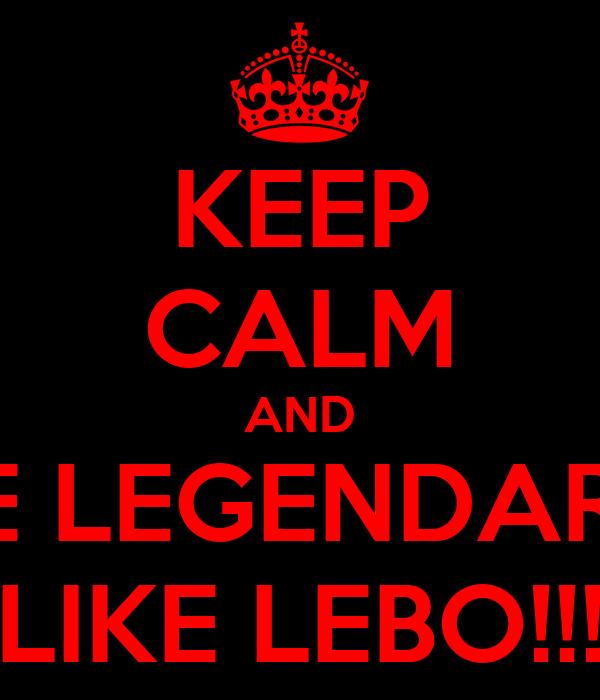 KEEP CALM AND BE LEGENDARY LIKE LEBO!!!