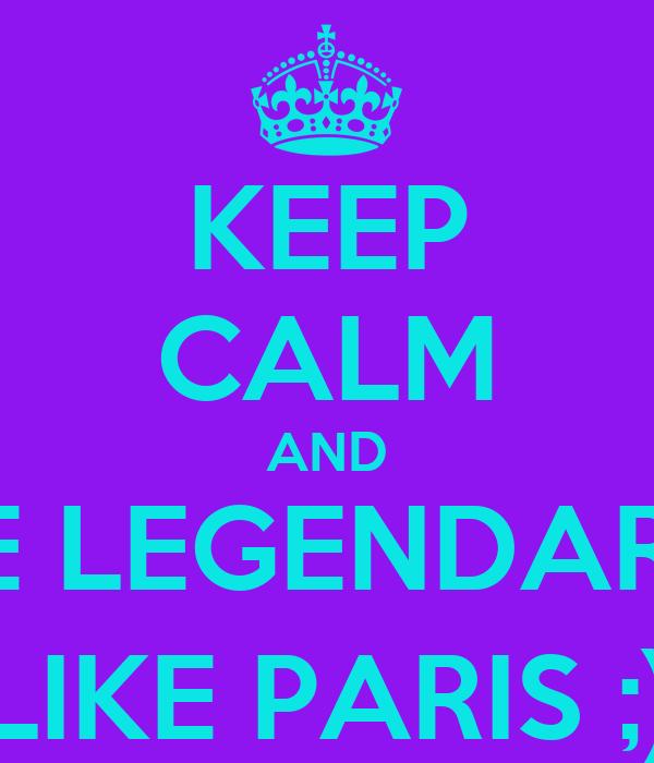 KEEP CALM AND BE LEGENDARY LIKE PARIS ;)