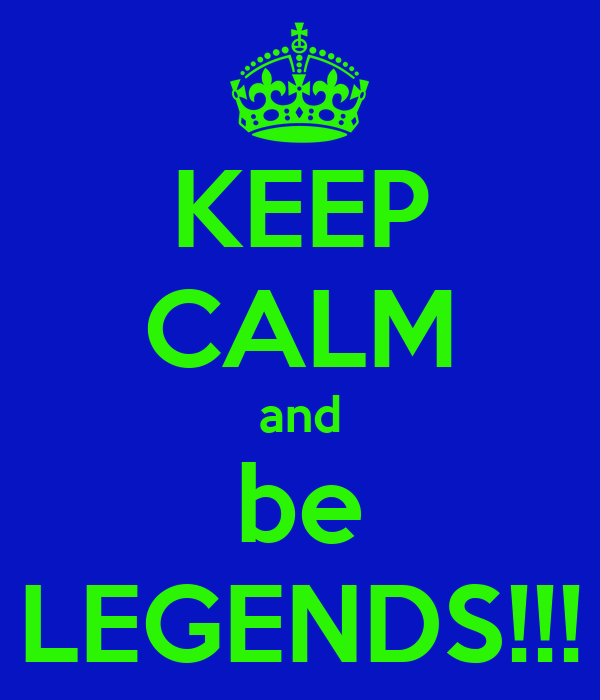 KEEP CALM and be LEGENDS!!!