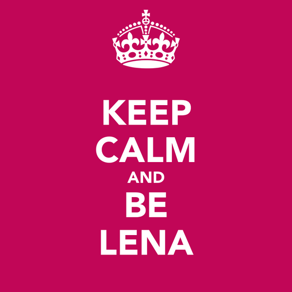 KEEP CALM AND BE LENA