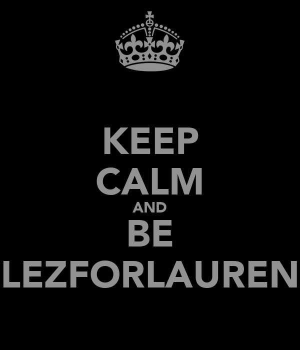 KEEP CALM AND BE LEZFORLAUREN