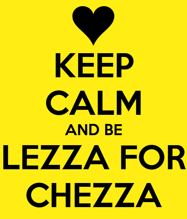 KEEP CALM AND BE LEZZA FOR CHEZZA