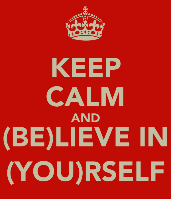 KEEP CALM AND (BE)LIEVE IN (YOU)RSELF