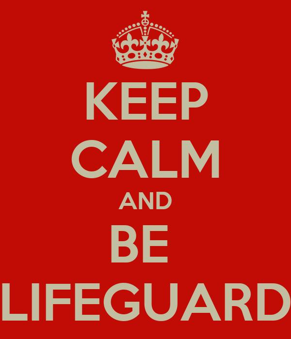 KEEP CALM AND BE  LIFEGUARD