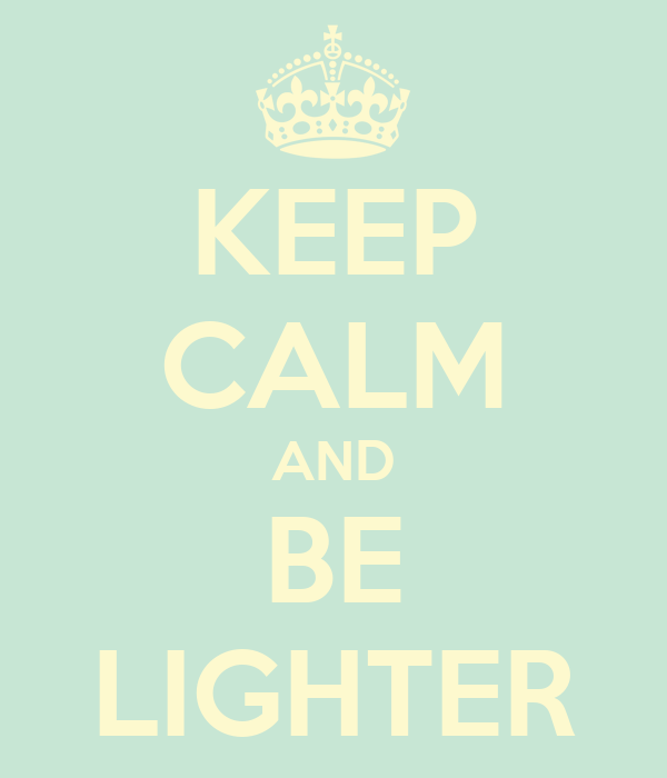 KEEP CALM AND BE LIGHTER