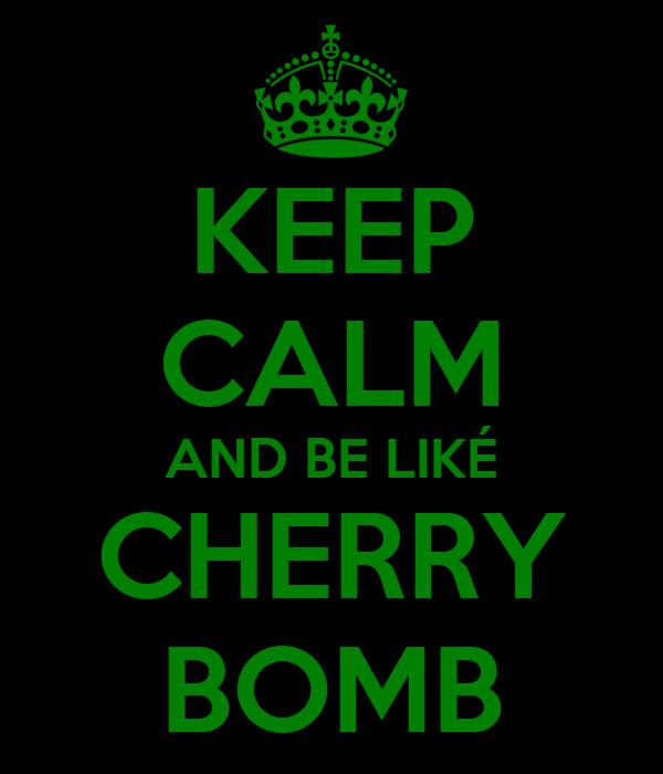 KEEP CALM AND BE LIKÉ CHERRY BOMB