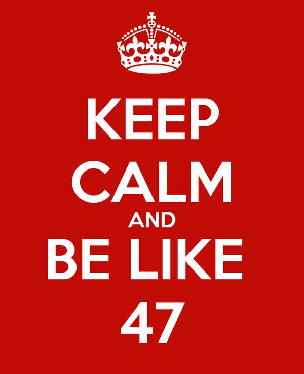 KEEP CALM AND BE LIKE  47
