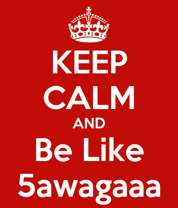 KEEP CALM AND Be Like 5awagaaa