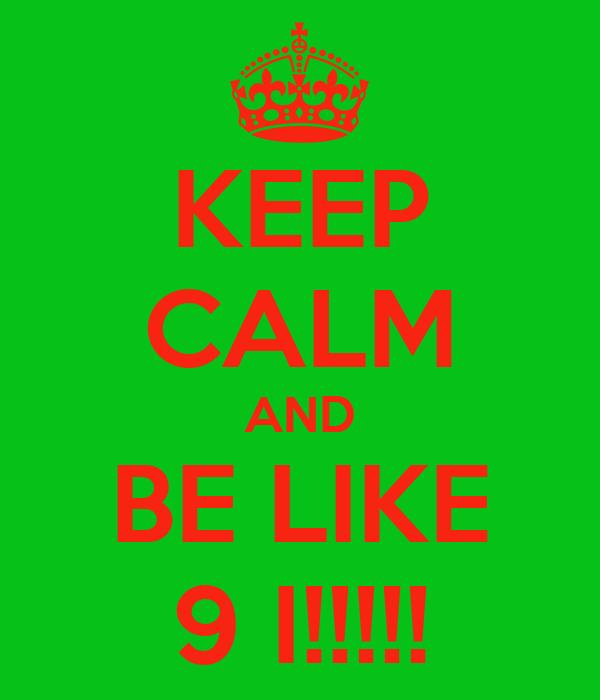 KEEP CALM AND BE LIKE 9 I!!!!!