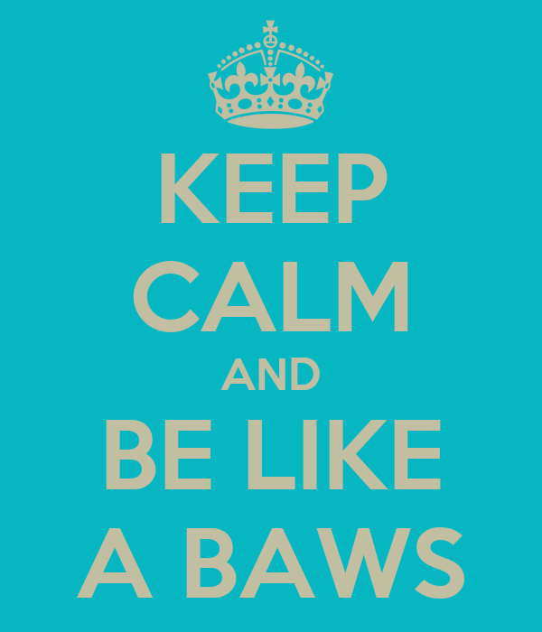 KEEP CALM AND BE LIKE A BAWS