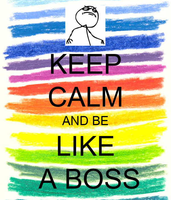 KEEP CALM AND BE LIKE  A BOSS