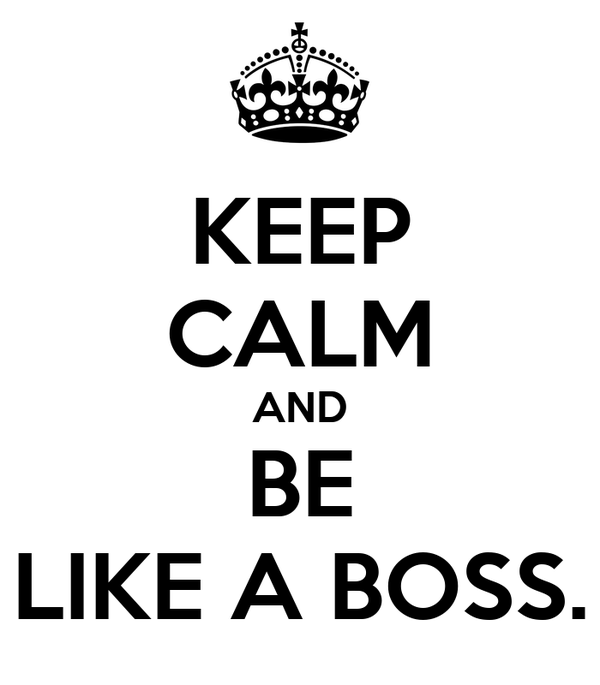 KEEP CALM AND BE LIKE A BOSS.