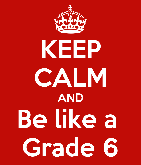 KEEP CALM AND Be like a  Grade 6