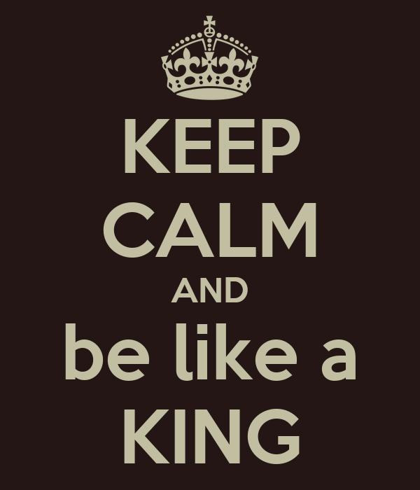KEEP CALM AND be like a KING